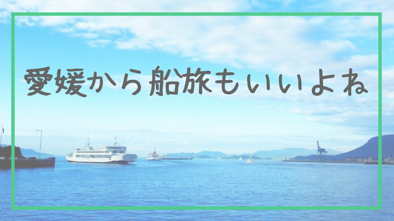 愛媛から船旅もいいよね
